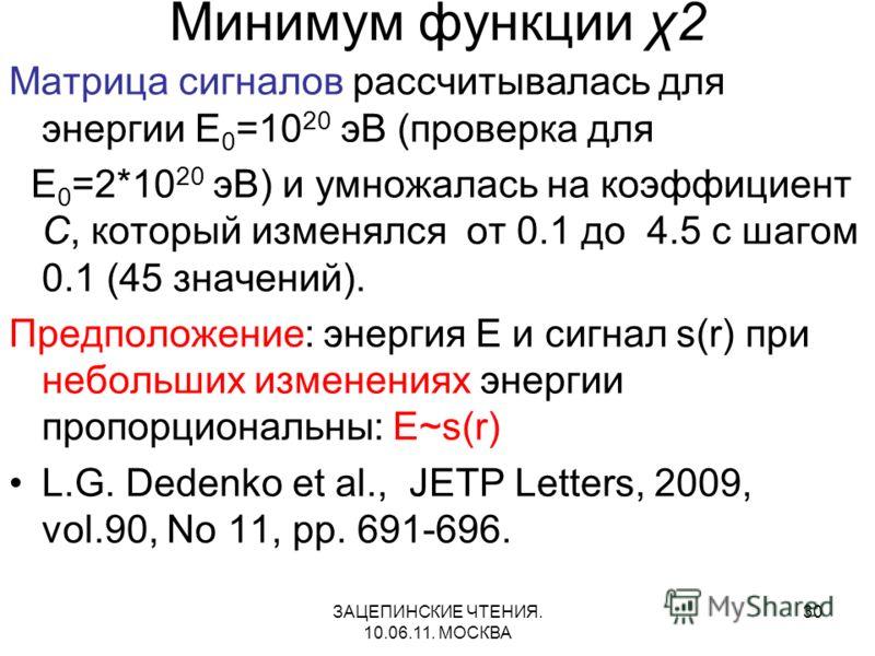 ЗАЦЕПИНСКИЕ ЧТЕНИЯ. 10.06.11. МОСКВА 30 Минимум функции χ2 Матрица сигналов рассчитывалась для энергии E 0 =10 20 эВ (проверка для E 0 =2*10 20 эВ) и умножалась на коэффициент C, который изменялся от 0.1 до 4.5 с шагом 0.1 (45 значений). Предположени
