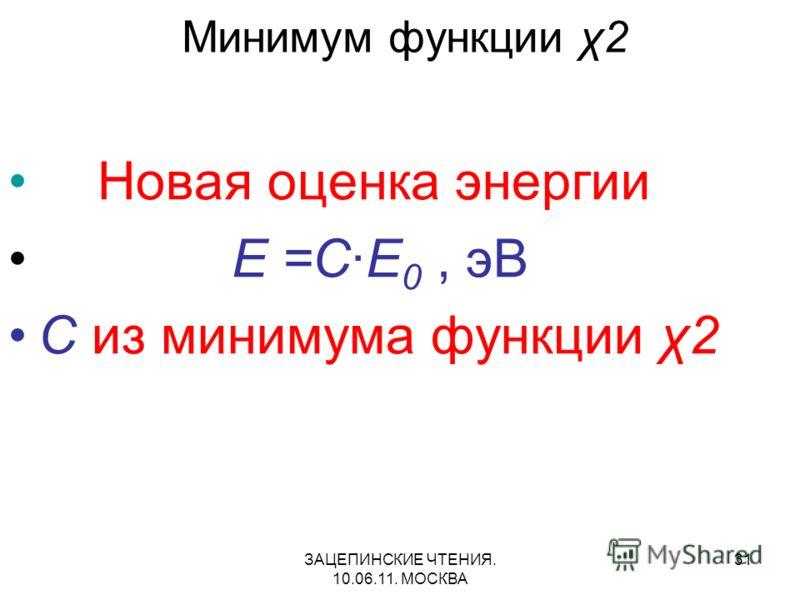 ЗАЦЕПИНСКИЕ ЧТЕНИЯ. 10.06.11. МОСКВА 31 Минимум функции χ2 Новая оценка энергии E =C·E 0, эВ C из минимума функции χ2