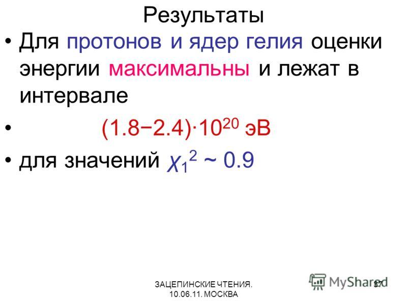 ЗАЦЕПИНСКИЕ ЧТЕНИЯ. 10.06.11. МОСКВА 37 Результаты Для протонов и ядер гелия оценки энергии максимальны и лежат в интервале (1.82.4)·10 20 эВ для значений χ 1 2 ~ 0.9