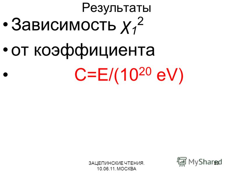 ЗАЦЕПИНСКИЕ ЧТЕНИЯ. 10.06.11. МОСКВА 39 Результаты Зависимость χ 1 2 от коэффициента C=E/(10 20 eV)