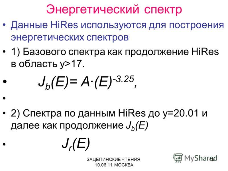 ЗАЦЕПИНСКИЕ ЧТЕНИЯ. 10.06.11. МОСКВА 46 Энергетический спектр Данные HiRes используются для построения энергетических спектров 1) Базового спектра как продолжение HiRes в область y>17. J b (E)= A·(E) -3.25, 2) Спектра по данным HiRes до y=20.01 и дал