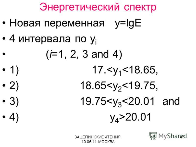 ЗАЦЕПИНСКИЕ ЧТЕНИЯ. 10.06.11. МОСКВА 47 Энергетический спектр Новая переменная y=lgE 4 интервала по y i (i=1, 2, 3 and 4) 1) 17.