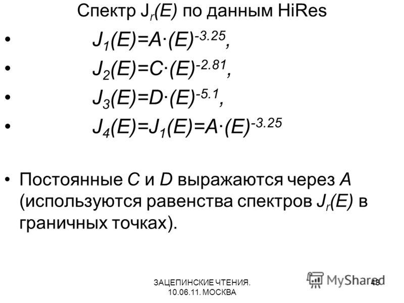 ЗАЦЕПИНСКИЕ ЧТЕНИЯ. 10.06.11. МОСКВА 48 Спектр J r (E) по данным HiRes J 1 (E)=A·(E) -3.25, J 2 (E)=C·(E) -2.81, J 3 (E)=D·(E) -5.1, J 4 (E)=J 1 (E)=A·(E) -3.25 Постоянные C и D выражаются через A (используются равенства спектров J r (E) в граничных