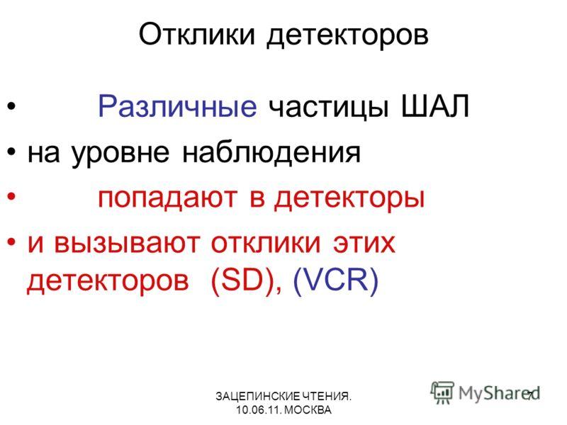 ЗАЦЕПИНСКИЕ ЧТЕНИЯ. 10.06.11. МОСКВА 7 Отклики детекторов Различные частицы ШАЛ на уровне наблюдения попадают в детекторы и вызывают отклики этих детекторов (SD), (VCR)