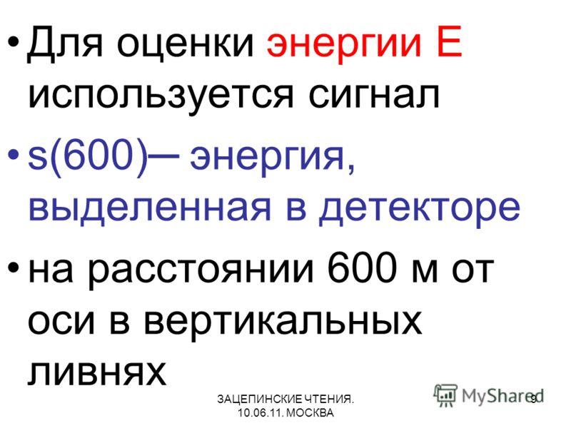 ЗАЦЕПИНСКИЕ ЧТЕНИЯ. 10.06.11. МОСКВА 9 Для оценки энергии E используется сигнал s(600) энергия, выделенная в детекторе на расстоянии 600 м от оси в вертикальных ливнях