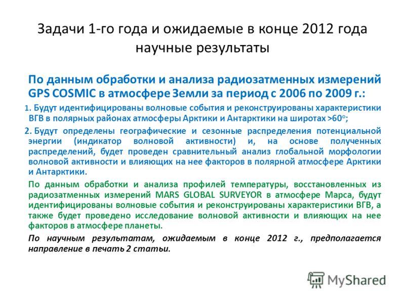Задачи 1-го года и ожидаемые в конце 2012 года научные результаты По данным обработки и анализа радиозатменных измерений GPS COSMIC в атмосфере Земли за период с 2006 по 2009 г.: 1. Будут идентифицированы волновые события и реконструированы характери