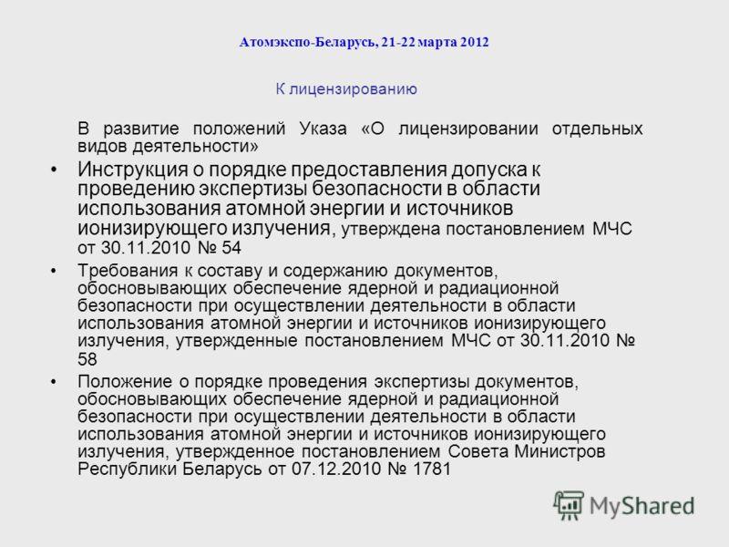 Атомэкспо-Беларусь, 21-22 марта 2012 К лицензированию В развитие положений Указа «О лицензировании отдельных видов деятельности» Инструкция о порядке предоставления допуска к проведению экспертизы безопасности в области использования атомной энергии