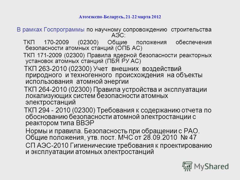 Атомэкспо-Беларусь, 21-22 марта 2012 В рамках Госпрограммы по научному сопровождению строительства АЭС: ТКП 170-2009 (02300) Общие положения обеспечения безопасности атомных станций (ОПБ АС) ТКП 171-2009 (02300) Правила ядерной безопасности реакторны