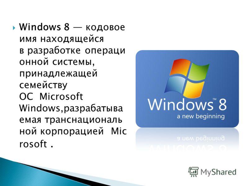 Windows 8 кодовое имя находящейся в разработке операци онной системы, принадлежащей семейству ОС Microsoft Windows,разрабатыва емая транснациональ ной корпорацией Mic rosoft.