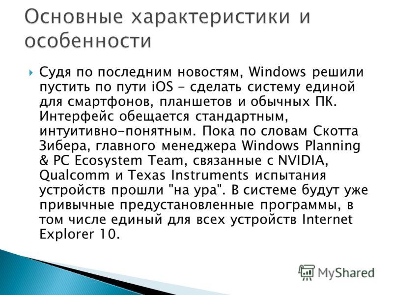 Судя по последним новостям, Windows решили пустить по пути iOS - сделать систему единой для смартфонов, планшетов и обычных ПК. Интерфейс обещается стандартным, интуитивно-понятным. Пока по словам Скотта Зибера, главного менеджера Windows Planning &