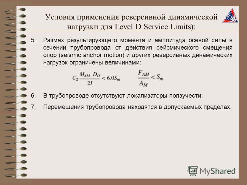 Условия применения реверсивной динамической нагрузки для Level D Service Limits): 5.Размах результирующего момента и амплитуда осевой силы в сечении трубопровода от действия сейсмического смещения опор (seismic anchor motion) и других реверсивных дин