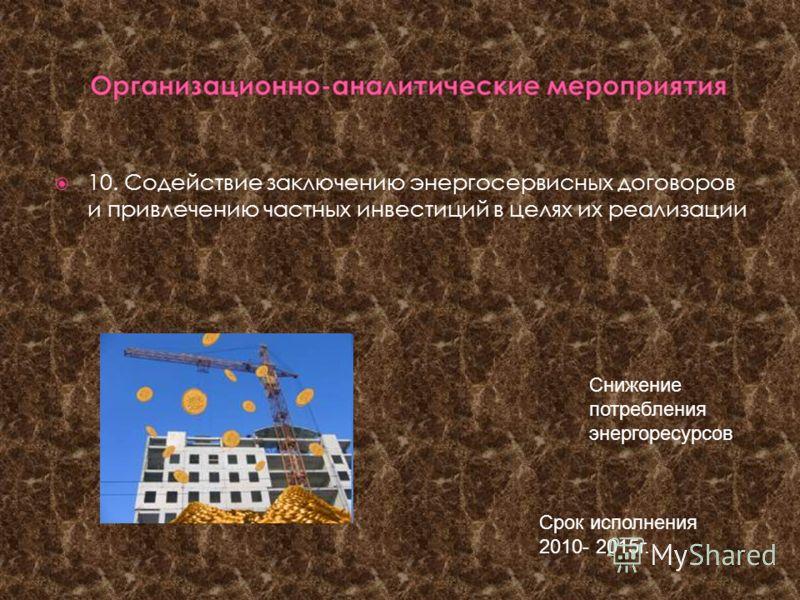 10. Содействие заключению энергосервисных договоров и привлечению частных инвестиций в целях их реализации Срок исполнения 2010- 2015г. Снижение потребления энергоресурсов