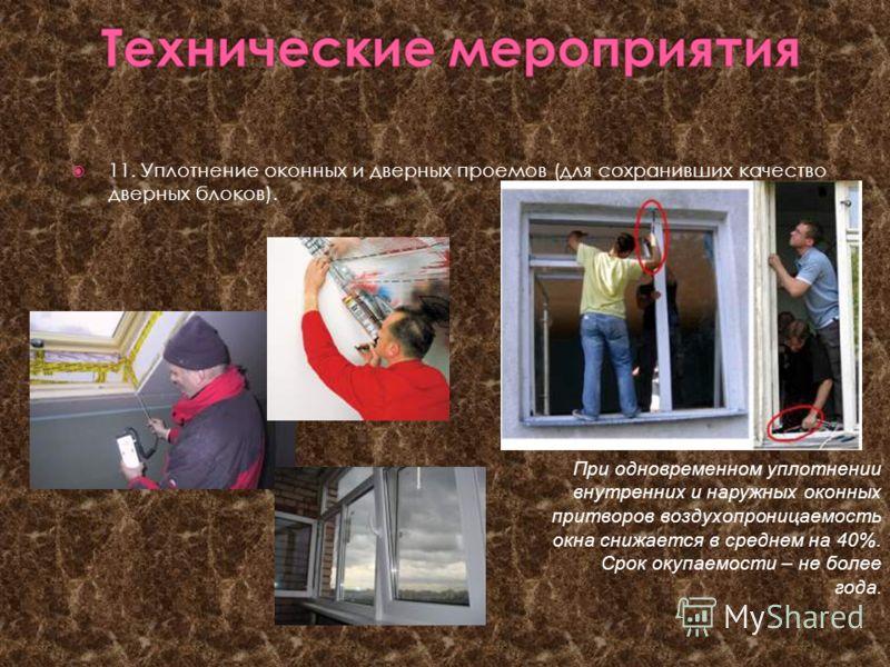 11. Уплотнение оконных и дверных проемов (для сохранивших качество дверных блоков). При одновременном уплотнении внутренних и наружных оконных притворов воздухопроницаемость окна снижается в среднем на 40%. Срок окупаемости – не более года.