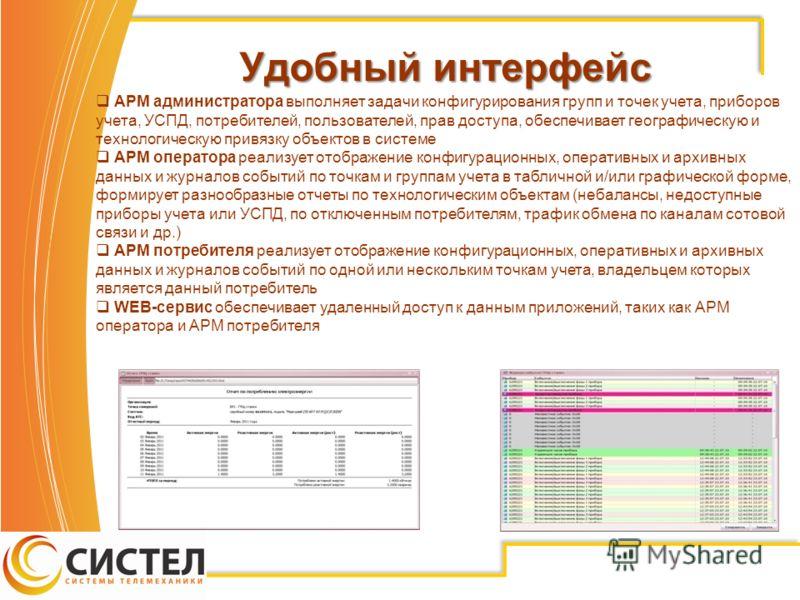 Удобный интерфейс Удобный интерфейс АРМ администратора выполняет задачи конфигурирования групп и точек учета, приборов учета, УСПД, потребителей, пользователей, прав доступа, обеспечивает географическую и технологическую привязку объектов в системе А