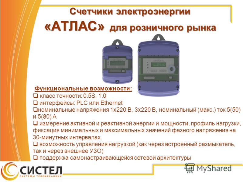 Счетчики электроэнергии «АТЛАС» для розничного рынка Функциональные возможности: класс точности: 0.5S, 1.0 интерфейсы: PLC или Ethernet номинальные напряжения 1х220 В, 3х220 В, номинальный (макс.) ток 5(50) и 5(80) А измерение активной и реактивной э