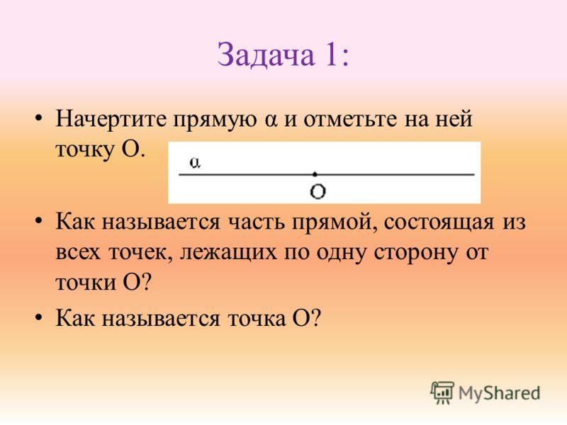 Задача 1: Начертите прямую α и отметьте на ней точку О. Как называется часть прямой, состоящая из всех точек, лежащих по одну сторону от точки О? Как называется точка О?