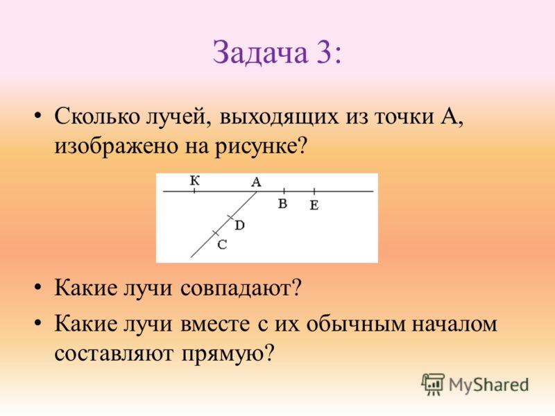 Задача 3: Сколько лучей, выходящих из точки А, изображено на рисунке? Какие лучи совпадают? Какие лучи вместе с их обычным началом составляют прямую?