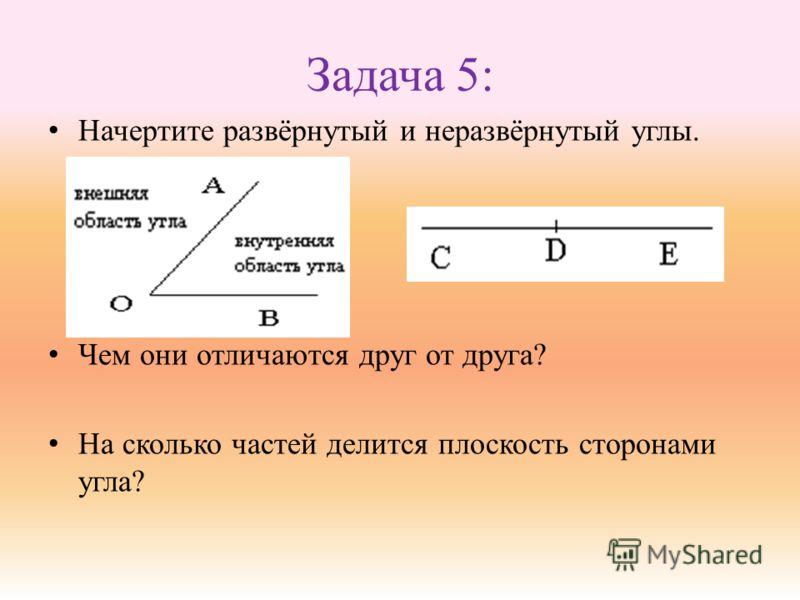 Задача 5: Начертите развёрнутый и неразвёрнутый углы. Чем они отличаются друг от друга? На сколько частей делится плоскость сторонами угла?