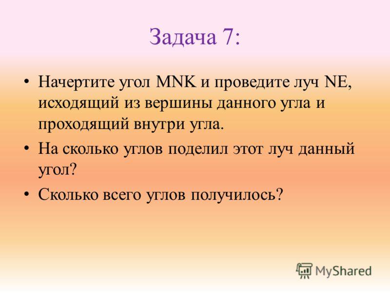 Задача 7: Начертите угол MNK и проведите луч NE, исходящий из вершины данного угла и проходящий внутри угла. На сколько углов поделил этот луч данный угол? Сколько всего углов получилось?
