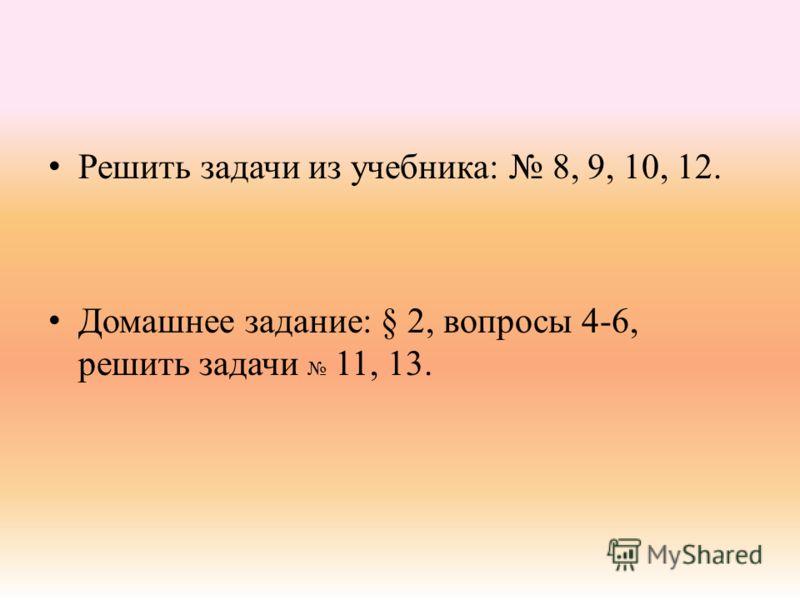 Решить задачи из учебника: 8, 9, 10, 12. Домашнее задание: § 2, вопросы 4-6, решить задачи 11, 13.