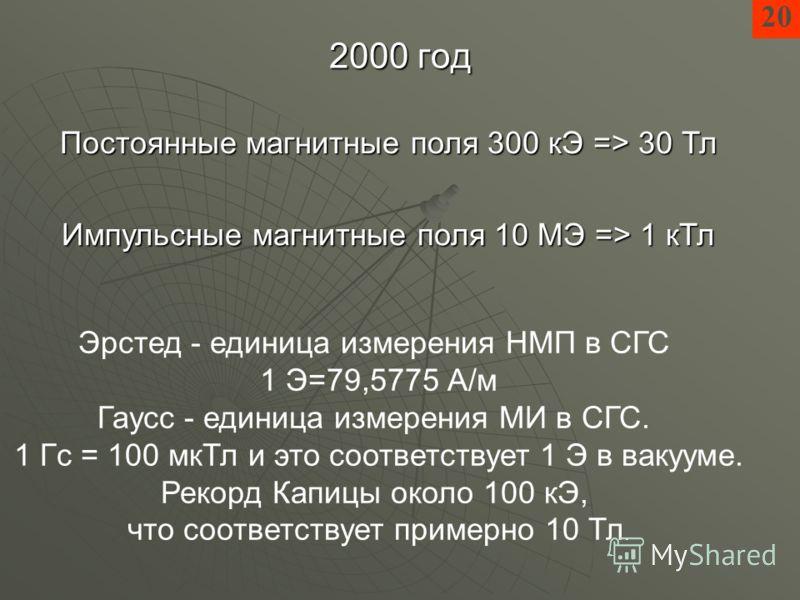 2000 год 20 Импульсные магнитные поля 10 МЭ => 1 кТл Постоянные магнитные поля 300 кЭ => 30 Тл Эрстед - единица измерения НМП в СГС 1 Э=79,5775 А/м Гаусс - единица измерения МИ в СГС. 1 Гс = 100 мкТл и это соответствует 1 Э в вакууме. Рекорд Капицы о