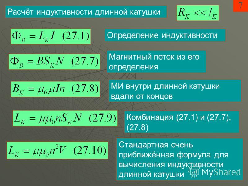 7 Расчёт индуктивности длинной катушки Определение индуктивности Магнитный поток из его определения МИ внутри длинной катушки вдали от концов Комбинация (27.1) и (27.7), (27.8) Стандартная очень приближённая формула для вычисления индуктивности длинн