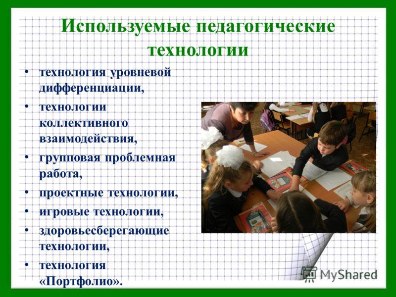 Используемые педагогические технологии технология уровневой дифференциации, технологии коллективного взаимодействия, групповая проблемная работа, проектные технологии, игровые технологии, здоровьесберегающие технологии, технология «Портфолио».
