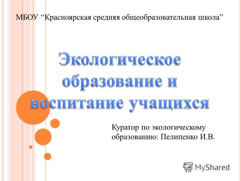 МБОУ Красноярская средняя общеобразовательная школа Куратор по экологическому образованию: Пелипенко И.В.