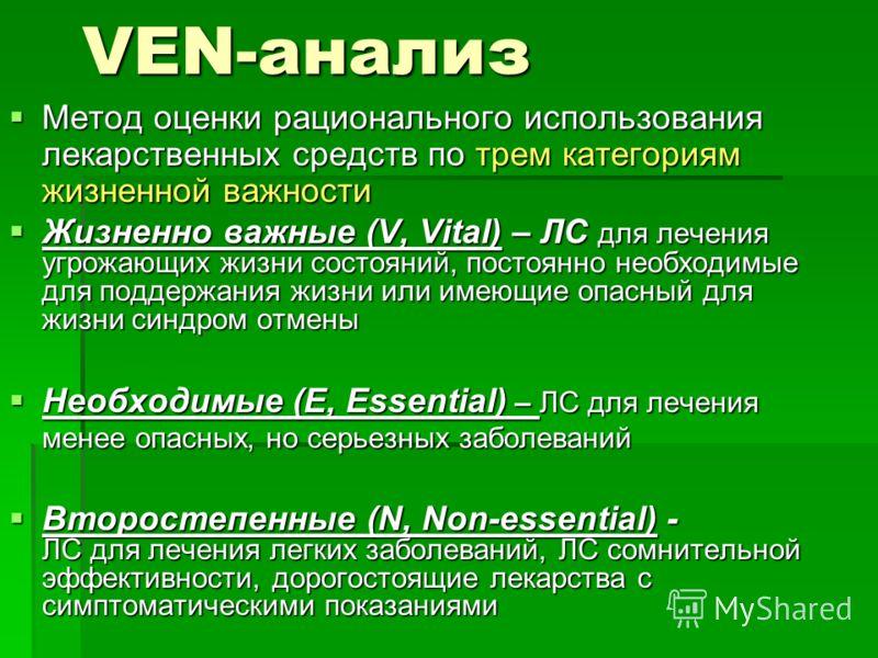 VEN-анализ Метод оценки рационального использования лекарственных средств по трем категориям жизненной важности Метод оценки рационального использования лекарственных средств по трем категориям жизненной важности Жизненно важные (V, Vital) – ЛС для л