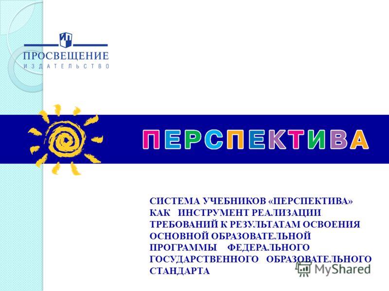 СИСТЕМА УЧЕБНИКОВ «ПЕРСПЕКТИВА» КАК ИНСТРУМЕНТ РЕАЛИЗАЦИИ ТРЕБОВАНИЙ К РЕЗУЛЬТАТАМ ОСВОЕНИЯ ОСНОВНОЙ ОБРАЗОВАТЕЛЬНОЙ ПРОГРАММЫ ФЕДЕРАЛЬНОГО ГОСУДАРСТВЕННОГО ОБРАЗОВАТЕЛЬНОГО СТАНДАРТА