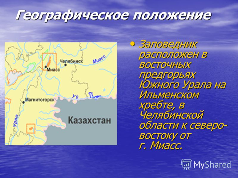 Географическое положение Заповедник расположен в восточных предгорьях Южного Урала на Ильменском хребте, в Челябинской области к северо- востоку от г. Миасс. Заповедник расположен в восточных предгорьях Южного Урала на Ильменском хребте, в Челябинско