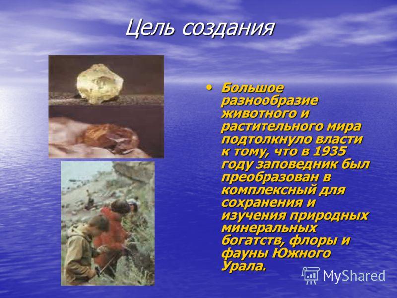 Цель создания Большое разнообразие животного и растительного мира подтолкнуло власти к тому, что в 1935 году заповедник был преобразован в комплексный для сохранения и изучения природных минеральных богатств, флоры и фауны Южного Урала. Большое разно