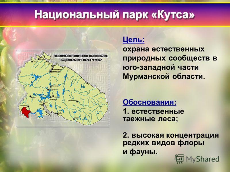 Цель: охрана естественных природных сообществ в юго-западной части Мурманской области. Обоснования: 1. естественные таежные леса; 2. высокая концентрация редких видов флоры и фауны. Национальный парк «Кутса»