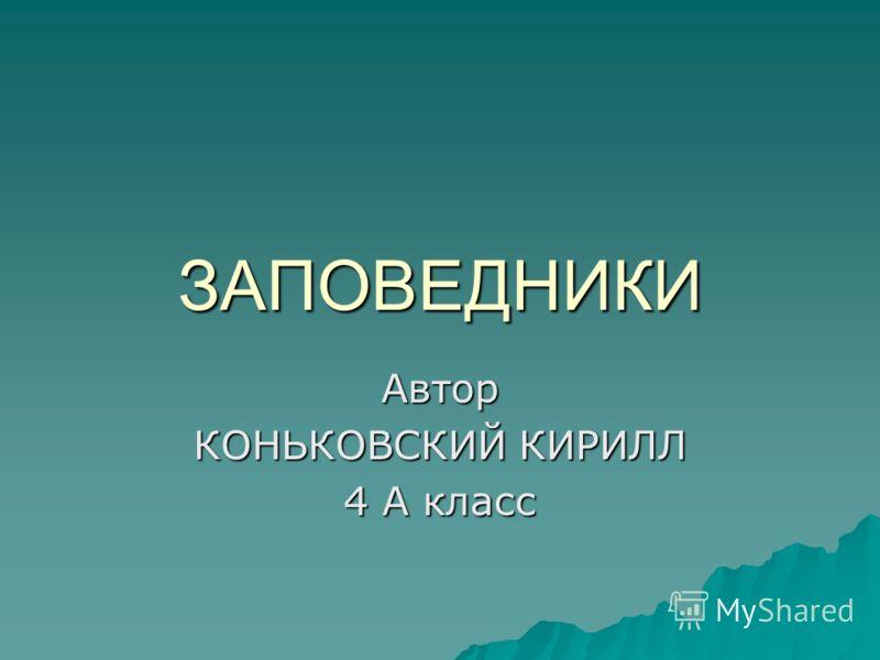 ЗАПОВЕДНИКИ Автор КОНЬКОВСКИЙ КИРИЛЛ 4 А класс