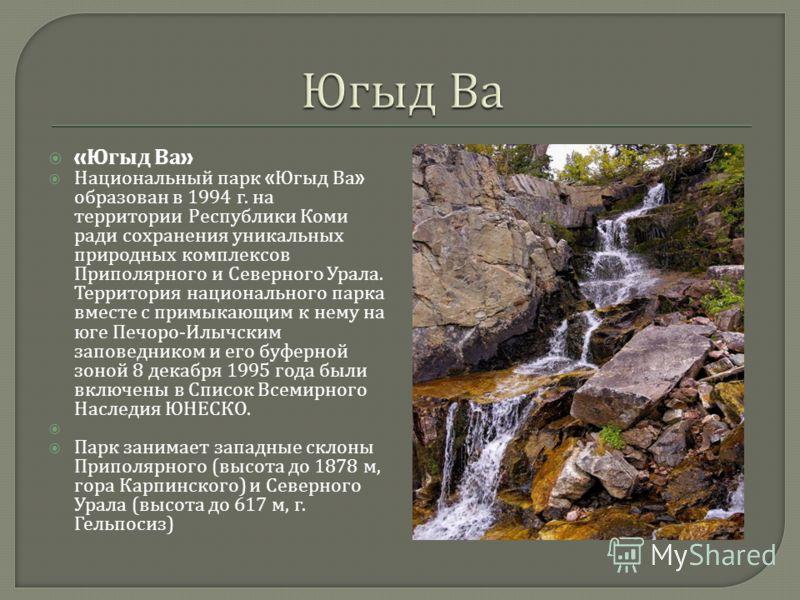 « Югыд Ва » Национальный парк « Югыд Ва » образован в 1994 г. на территории Республики Коми ради сохранения уникальных природных комплексов Приполярного и Северного Урала. Территория национального парка вместе с примыкающим к нему на юге Печоро - Илы