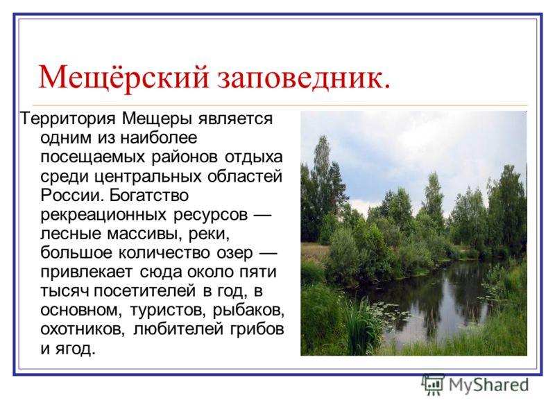 Мещёрский заповедник. Территория Мещеры является одним из наиболее посещаемых районов отдыха среди центральных областей России. Богатство рекреационных ресурсов лесные массивы, реки, большое количество озер привлекает сюда около пяти тысяч посетителе