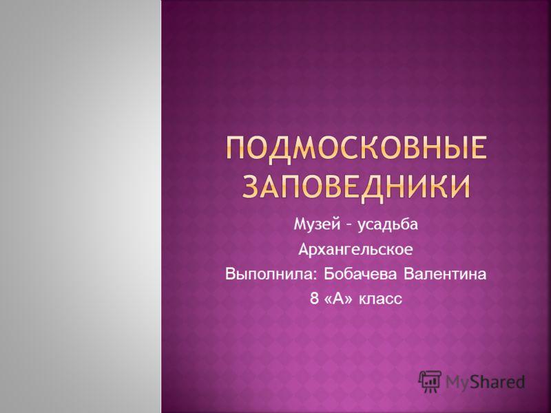Музей – усадьба Архангельское Выполнила: Бобачева Валентина 8 «А» класс