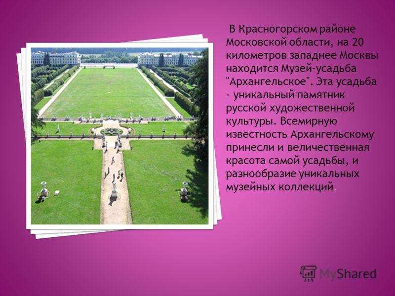 В Красногорском районе Московской области, на 20 километров западнее Москвы находится Музей-усадьба