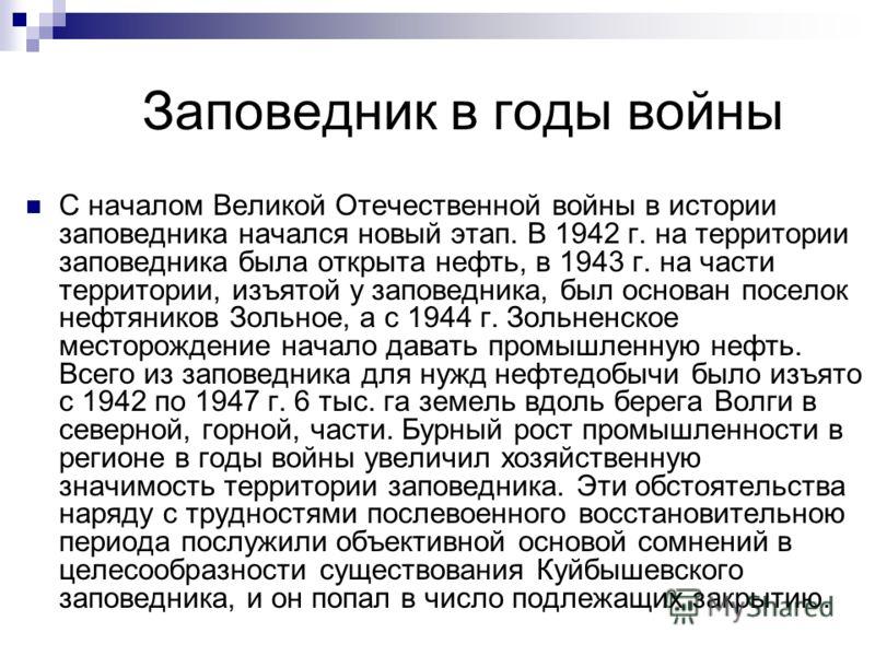 Заповедник в годы войны С началом Великой Отечественной войны в истории заповедника начался новый этап. В 1942 г. на территории заповедника была открыта нефть, в 1943 г. на части территории, изъятой у заповедника, был основан поселок нефтяников Зольн