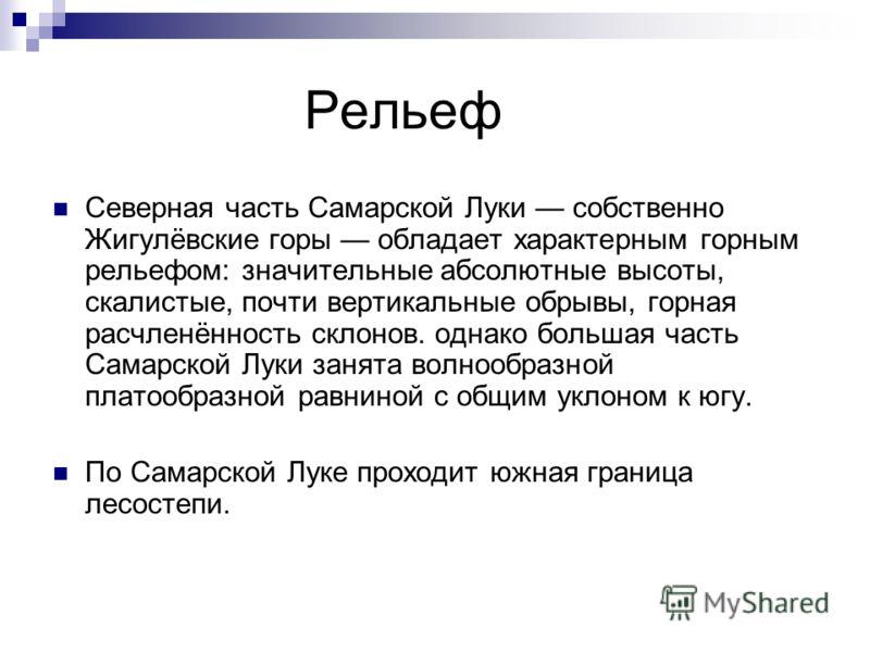 Рельеф Северная часть Самарской Луки собственно Жигулёвские горы обладает характерным горным рельефом: значительные абсолютные высоты, скалистые, почти вертикальные обрывы, горная расчленённость склонов. однако большая часть Самарской Луки занята вол
