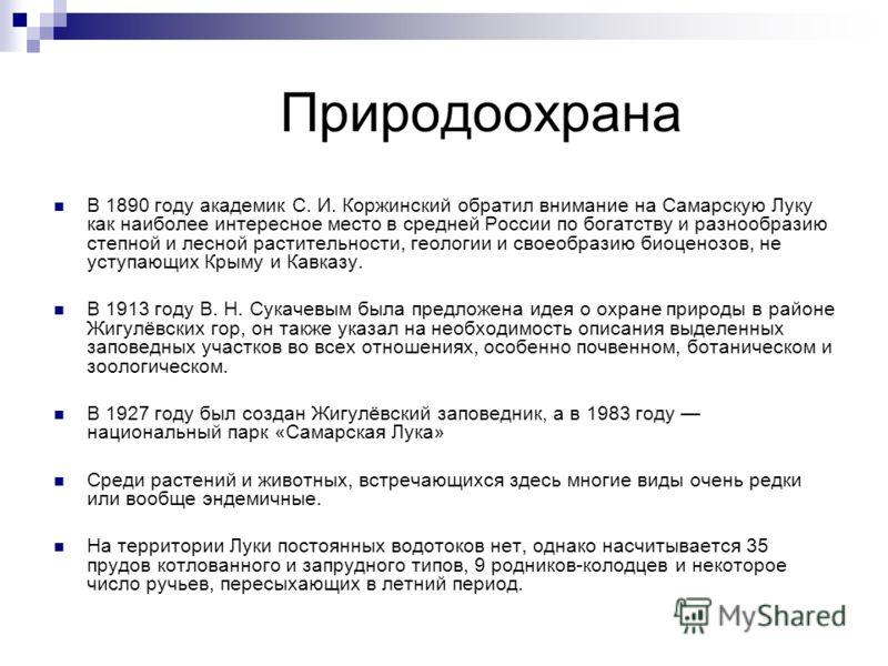 Природоохрана В 1890 году академик С. И. Коржинский обратил внимание на Самарскую Луку как наиболее интересное место в средней России по богатству и разнообразию степной и лесной растительности, геологии и своеобразию биоценозов, не уступающих Крыму