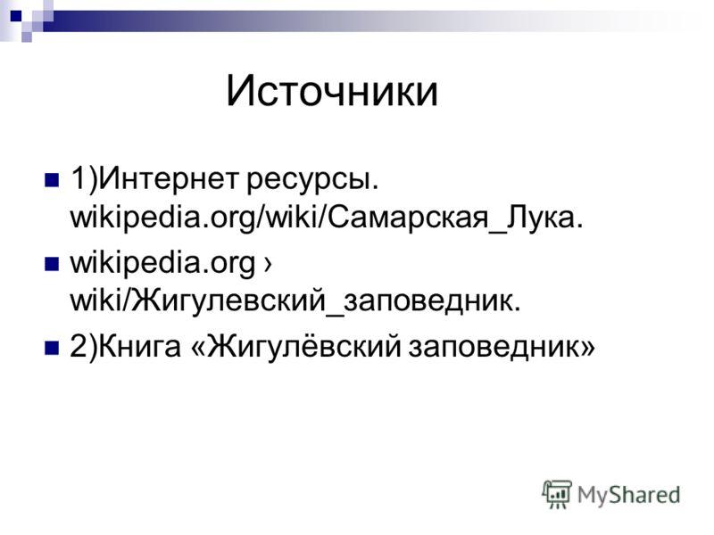 Источники 1)Интернет ресурсы. wikipedia.org/wiki/Самарская_Лука. wikipedia.org wiki/Жигулевский_заповедник. 2)Книга «Жигулёвский заповедник»