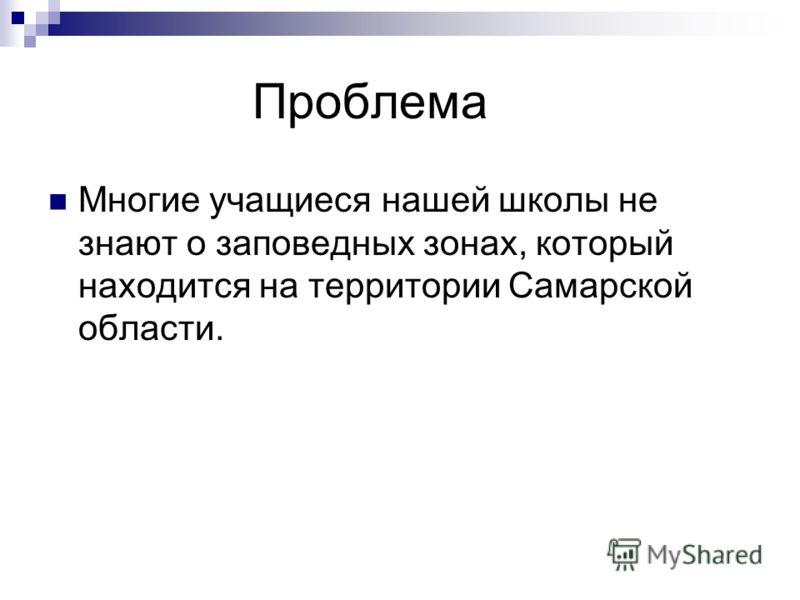 Проблема Многие учащиеся нашей школы не знают о заповедных зонах, который находится на территории Самарской области.