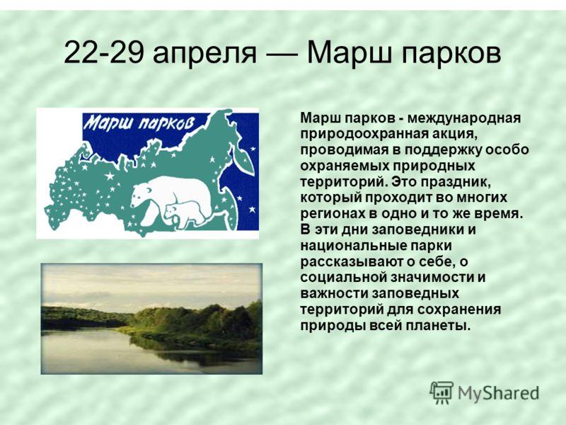 22-29 апреля Марш парков Марш парков - международная природоохранная акция, проводимая в поддержку особо охраняемых природных территорий. Это праздник, который проходит во многих регионах в одно и то же время. В эти дни заповедники и национальные пар