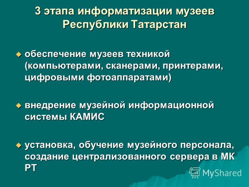 3 этапа информатизации музеев Республики Татарстан обеспечение музеев техникой (компьютерами, сканерами, принтерами, цифровыми фотоаппаратами) обеспечение музеев техникой (компьютерами, сканерами, принтерами, цифровыми фотоаппаратами) внедрение музей