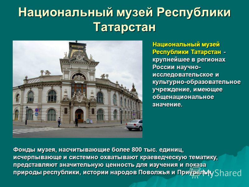 Национальный музей Республики Татарстан Национальный музей Республики Татарстан - крупнейшее в регионах России научно- исследовательское и культурно-образовательное учреждение, имеющее общенациональное значение. Фонды музея, насчитывающие более 800 т