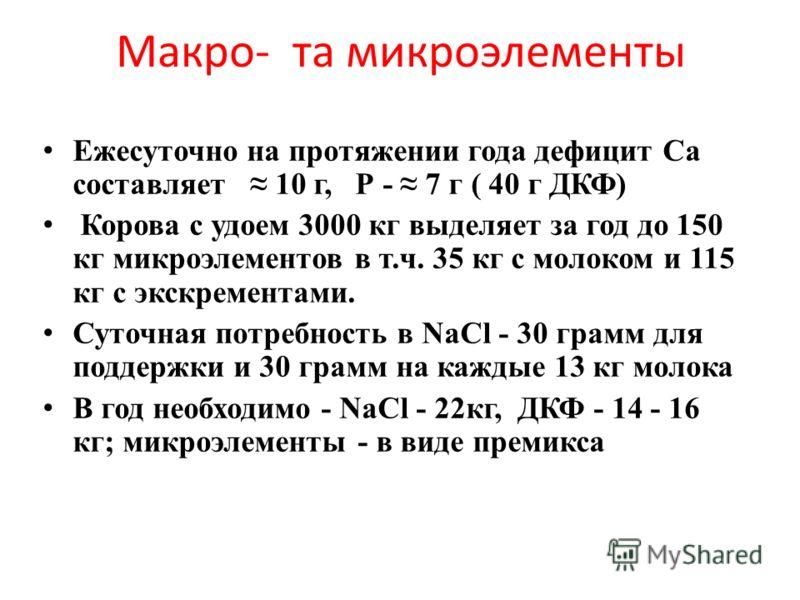 Макро- та микроэлементы Ежесуточно на протяжении года дефицит Са составляет 10 г, Р - 7 г ( 40 г ДКФ) Корова с удоем 3000 кг выделяет за год до 150 кг микроэлементов в т.ч. 35 кг с молоком и 115 кг с экскрементами. Суточная потребность в NaCl - 30 гр