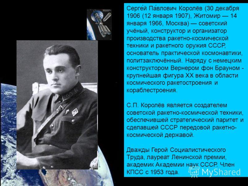 Серге́й Па́влович Королёв (30 декабря 1906 (12 января 1907), Житомир 14 января 1966, Москва) советский учёный, конструктор и организатор производства ракетно-космической техники и ракетного оружия СССР, основатель практической космонавтики, политзакл