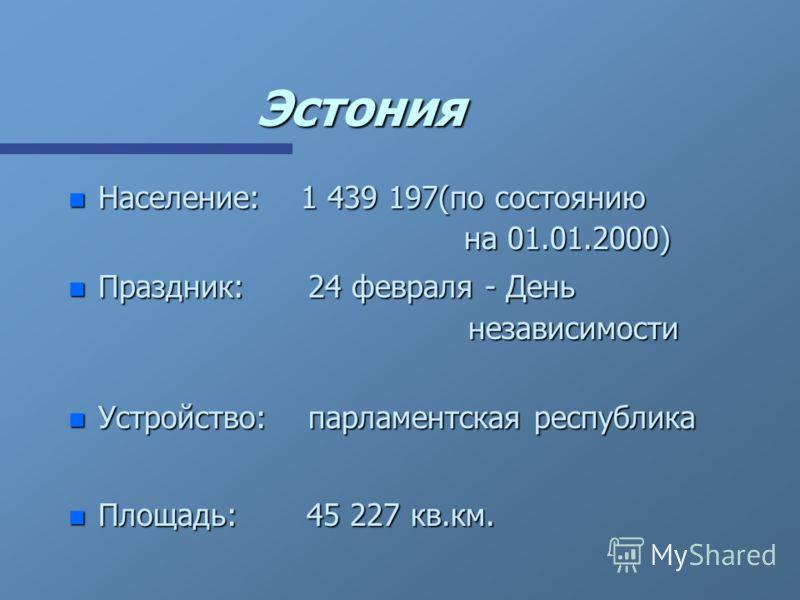 Эстония n Население: 1 439 197(по состоянию на 01.01.2000) n Праздник:24 февраля - День независимости n Устройство: парламентская республика n Площадь: 45 227 кв.км.