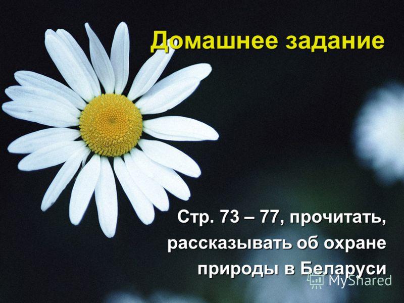 Домашнее задание Стр. 73 – 77, прочитать, Стр. 73 – 77, прочитать, рассказывать об охране рассказывать об охране природы в Беларуси природы в Беларуси